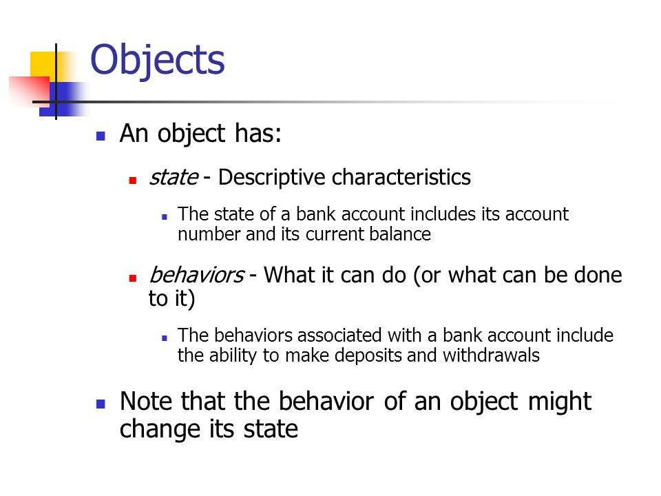 Objects An object has: state - Descriptive characteristics The state of a bank account includes its account number and its current balance behaviors - What it can do (or what can be done to it) The behaviors associated with a bank account include the ability to make deposits and withdrawals Note that the behavior of an object might change its state