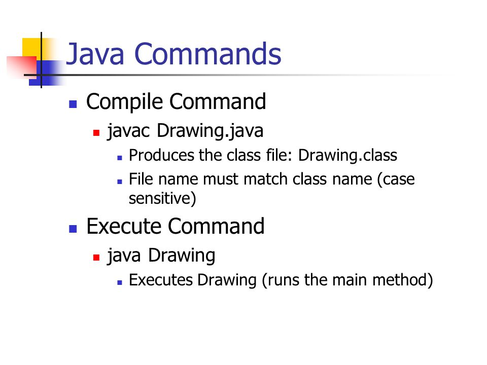 Java Commands Compile Command javac Drawing.java Produces the class file: Drawing.class File name must match class name (case sensitive) Execute Command java Drawing Executes Drawing (runs the main method)