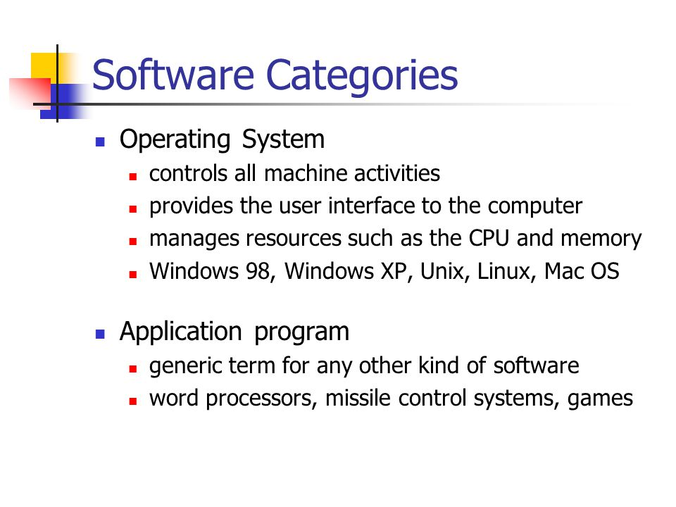 Software Categories Operating System controls all machine activities provides the user interface to the computer manages resources such as the CPU and memory Windows 98, Windows XP, Unix, Linux, Mac OS Application program generic term for any other kind of software word processors, missile control systems, games
