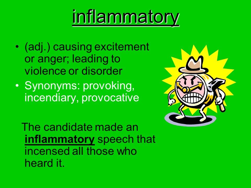 inflammatory (adj.) causing excitement or anger; leading to violence or disorder Synonyms: provoking, incendiary, provocative The candidate made an in