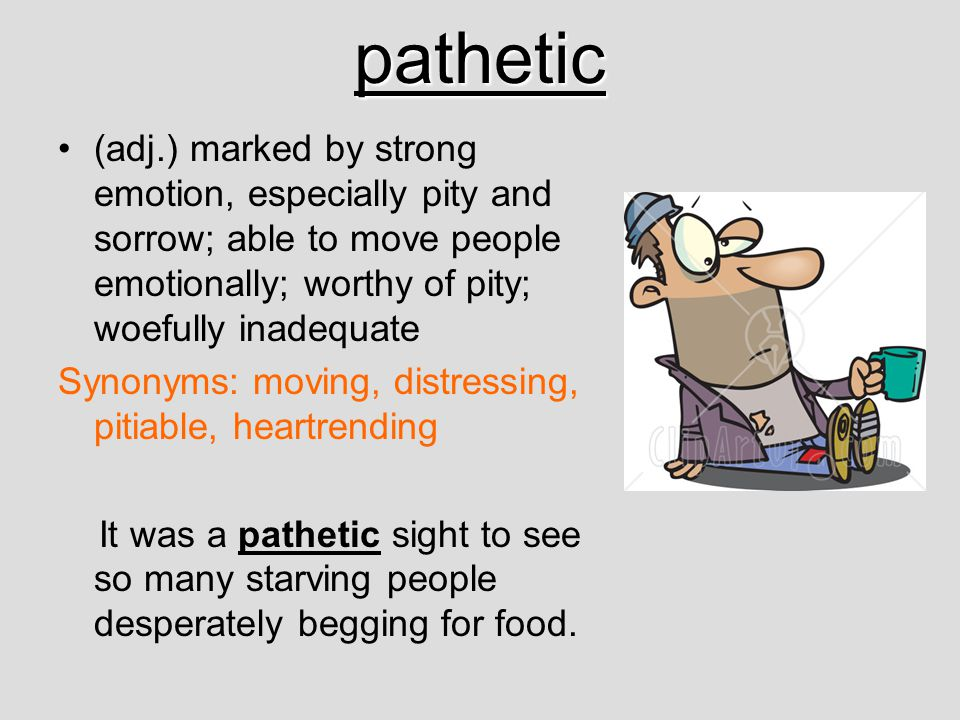 pathetic (adj.) marked by strong emotion, especially pity and sorrow; able to move people emotionally; worthy of pity; woefully inadequate Synonyms: m