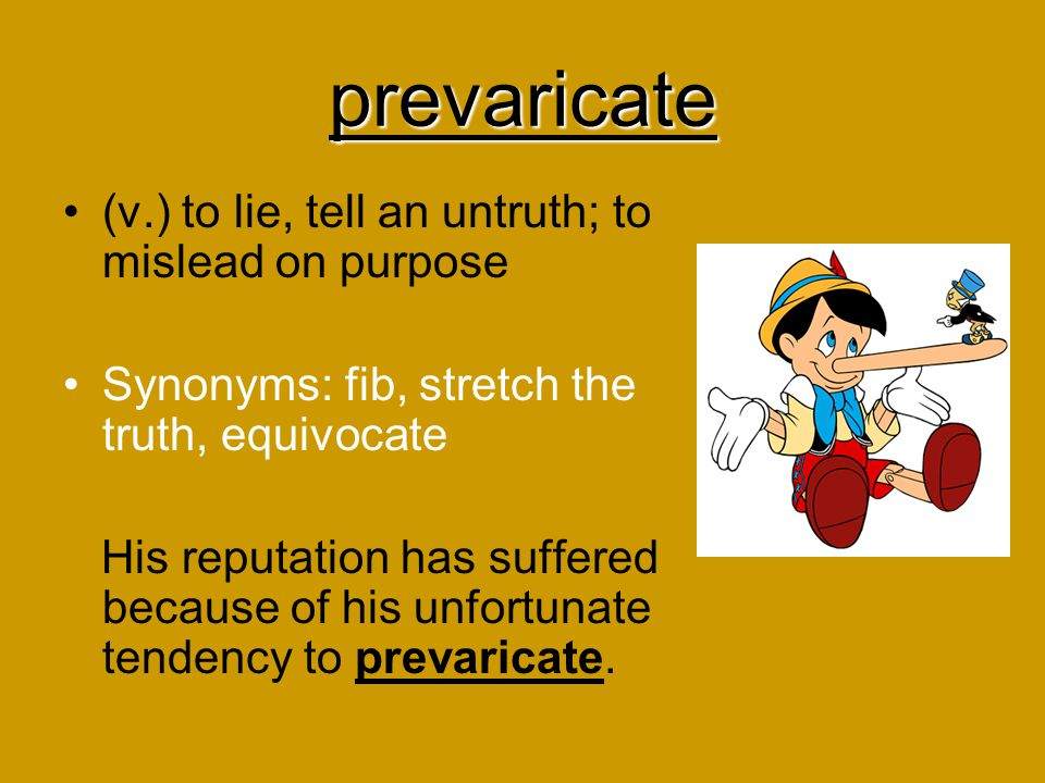 prevaricate (v.) to lie, tell an untruth; to mislead on purpose Synonyms: fib, stretch the truth, equivocate His reputation has suffered because of hi
