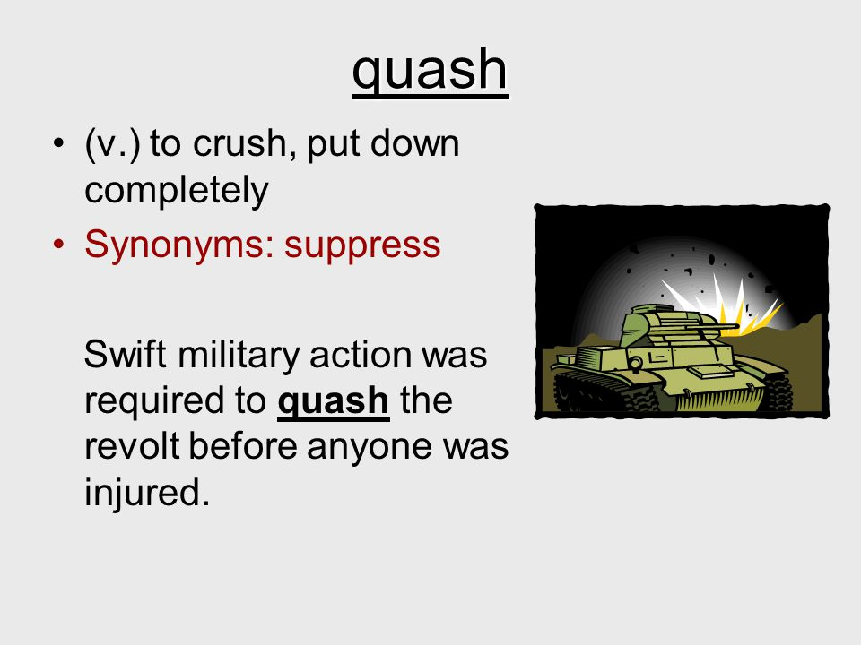 quash (v.) to crush, put down completely Synonyms: suppress Swift military action was required to quash the revolt before anyone was injured.