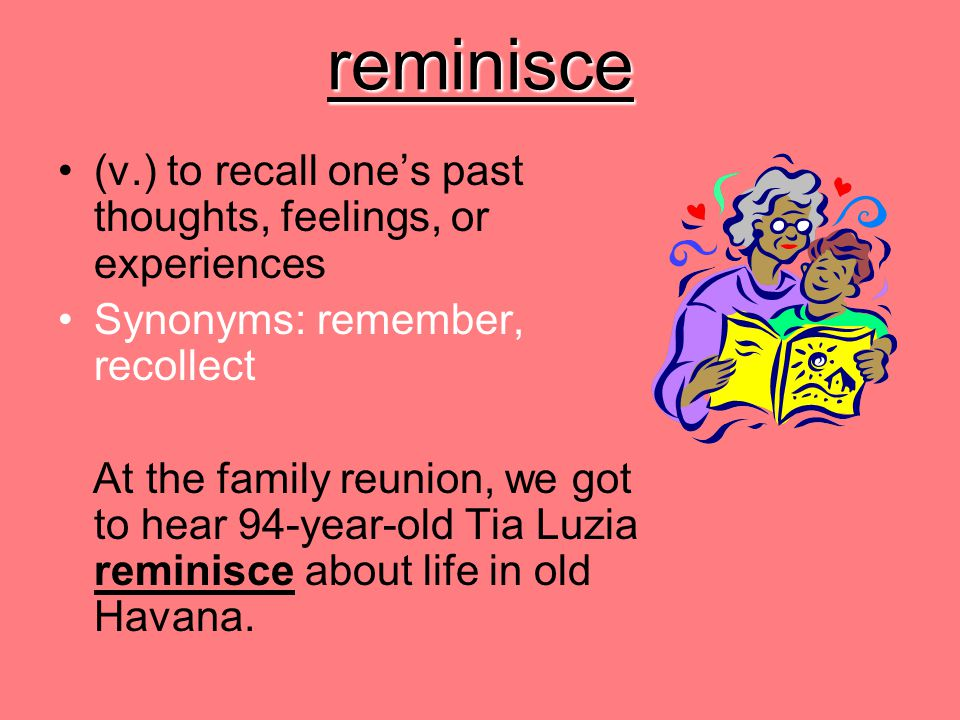 reminisce (v.) to recall one's past thoughts, feelings, or experiences Synonyms: remember, recollect At the family reunion, we got to hear 94-year-old