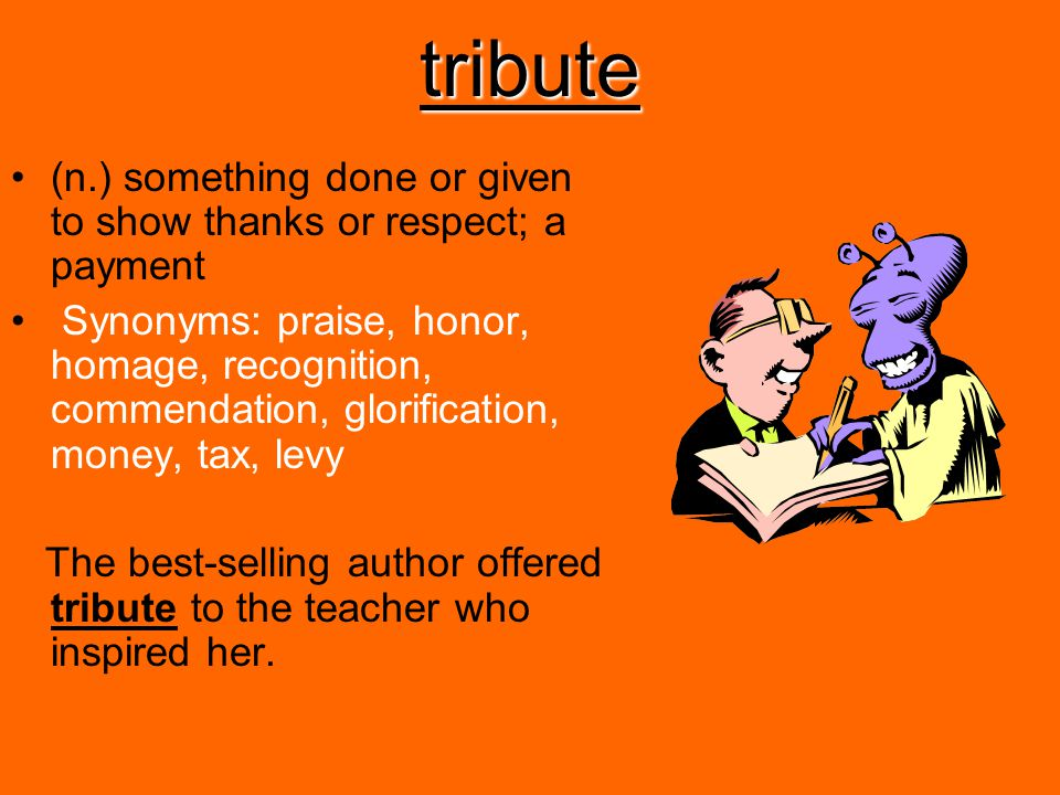 tribute (n.) something done or given to show thanks or respect; a payment Synonyms: praise, honor, homage, recognition, commendation, glorification, m