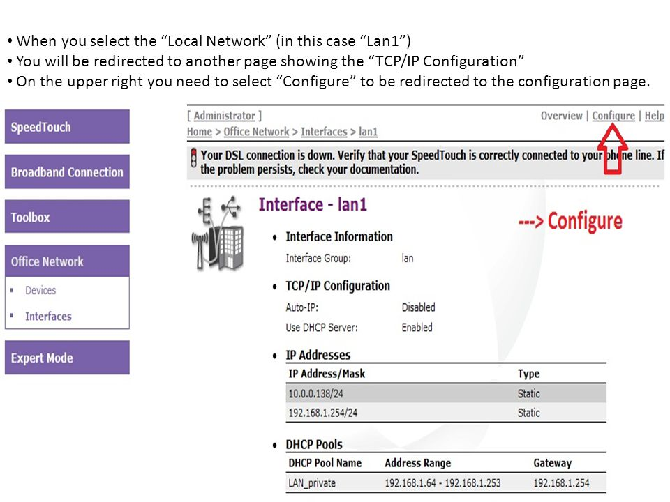 When you select the Local Network (in this case Lan1 ) You will be redirected to another page showing the TCP/IP Configuration On the upper right you need to select Configure to be redirected to the configuration page.