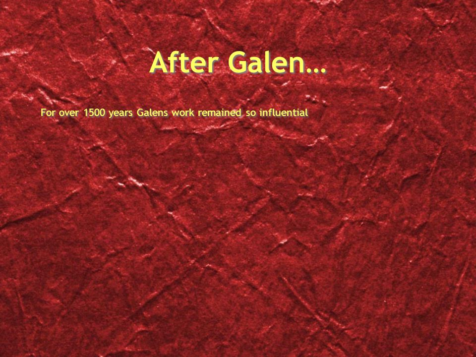After Galen… For over 1500 years Galens work remained so influential