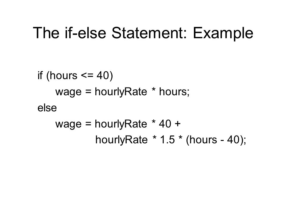 The if-else Statement: Example if (hours <= 40) wage = hourlyRate * hours; else wage = hourlyRate * 40 + hourlyRate * 1.5 * (hours - 40);