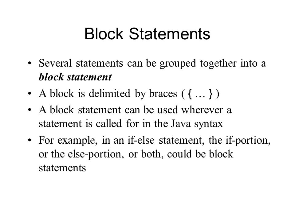 Block Statements Several statements can be grouped together into a block statement A block is delimited by braces ( { … } ) A block statement can be used wherever a statement is called for in the Java syntax For example, in an if-else statement, the if-portion, or the else-portion, or both, could be block statements