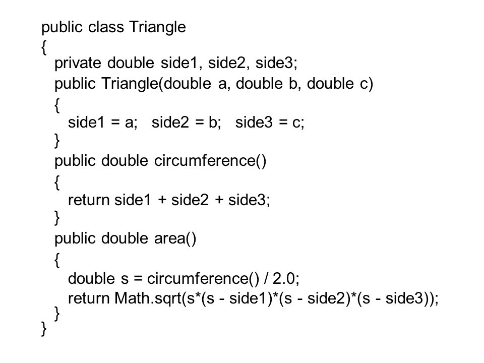 public class Triangle { private double side1, side2, side3; public Triangle(double a, double b, double c) { side1 = a; side2 = b; side3 = c; } public double circumference() { return side1 + side2 + side3; } public double area() { double s = circumference() / 2.0; return Math.sqrt(s*(s - side1)*(s - side2)*(s - side3)); }