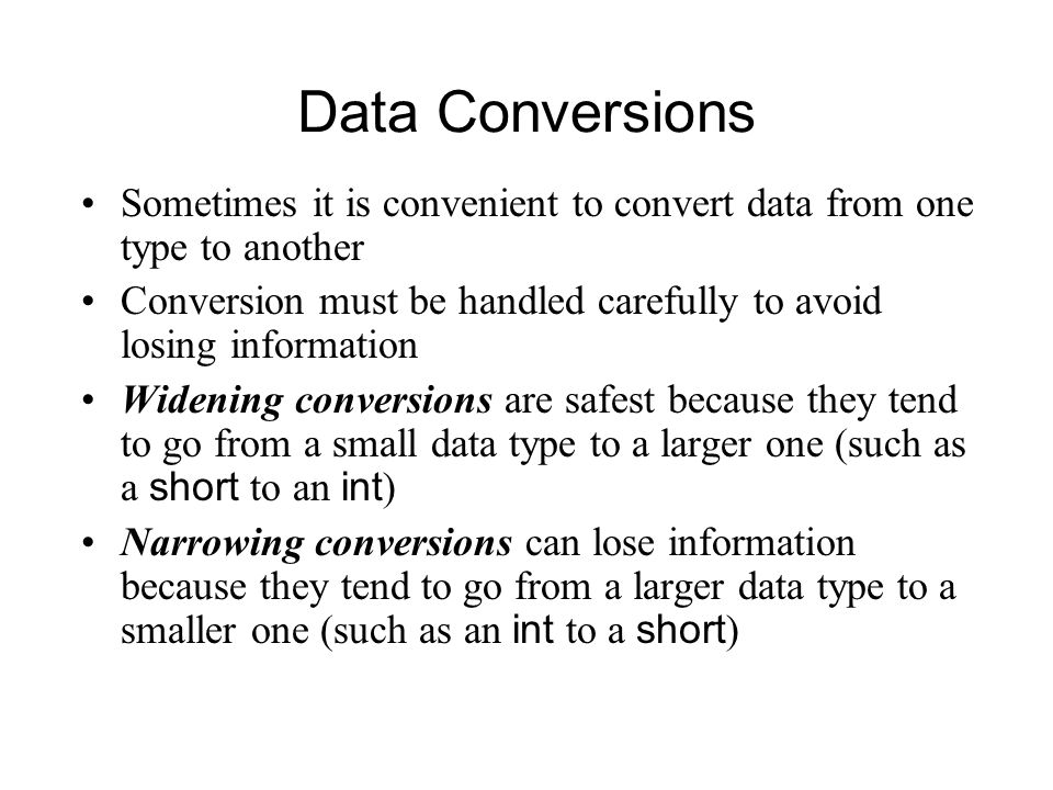 Data Conversions Sometimes it is convenient to convert data from one type to another Conversion must be handled carefully to avoid losing information Widening conversions are safest because they tend to go from a small data type to a larger one (such as a short to an int ) Narrowing conversions can lose information because they tend to go from a larger data type to a smaller one (such as an int to a short )
