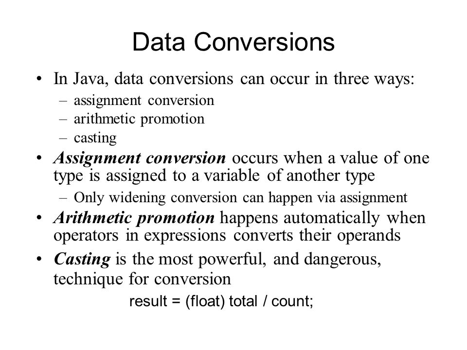 Data Conversions In Java, data conversions can occur in three ways: –assignment conversion –arithmetic promotion –casting Assignment conversion occurs when a value of one type is assigned to a variable of another type –Only widening conversion can happen via assignment Arithmetic promotion happens automatically when operators in expressions converts their operands Casting is the most powerful, and dangerous, technique for conversion result = (float) total / count;