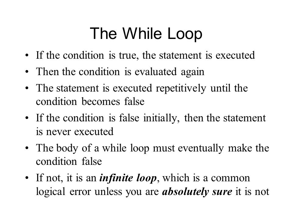 The While Loop If the condition is true, the statement is executed Then the condition is evaluated again The statement is executed repetitively until the condition becomes false If the condition is false initially, then the statement is never executed The body of a while loop must eventually make the condition false If not, it is an infinite loop, which is a common logical error unless you are absolutely sure it is not