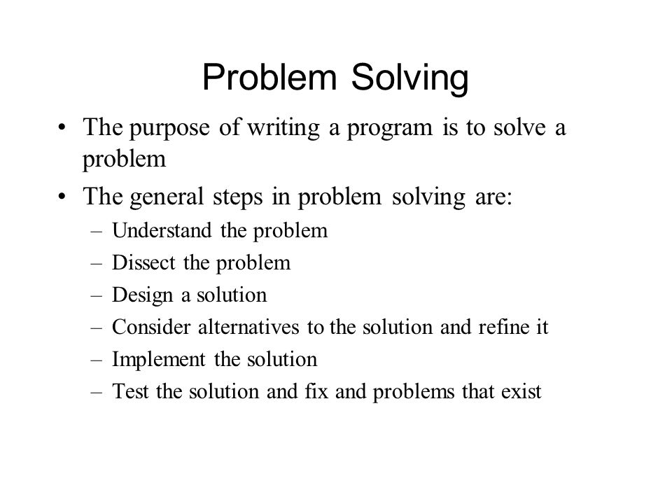 Problem Solving The purpose of writing a program is to solve a problem The general steps in problem solving are: –Understand the problem –Dissect the problem –Design a solution –Consider alternatives to the solution and refine it –Implement the solution –Test the solution and fix and problems that exist