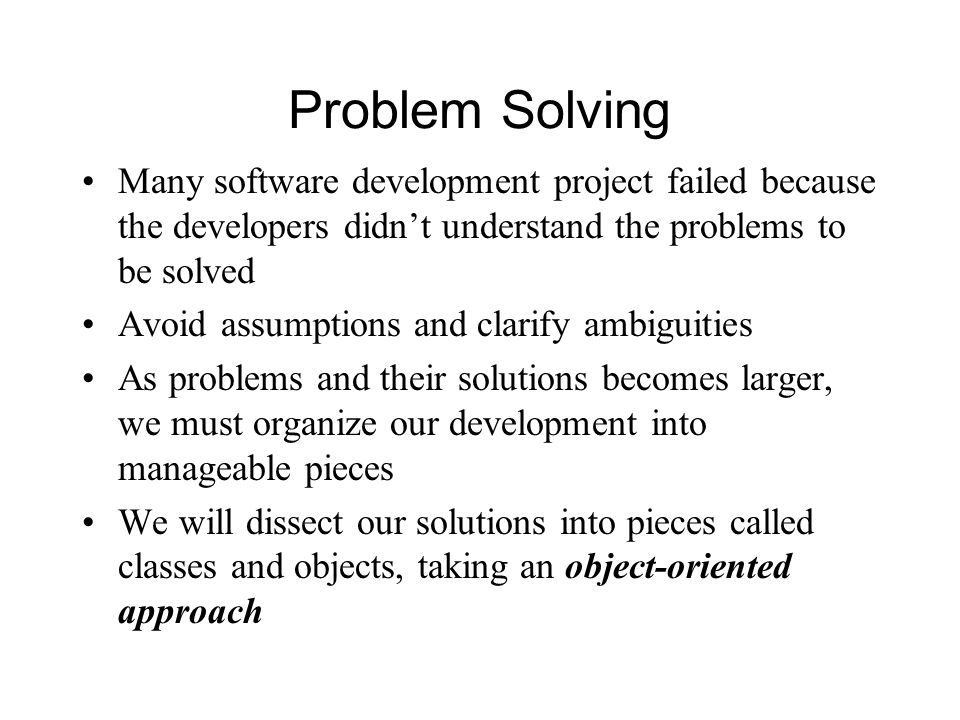 Problem Solving Many software development project failed because the developers didn't understand the problems to be solved Avoid assumptions and clarify ambiguities As problems and their solutions becomes larger, we must organize our development into manageable pieces We will dissect our solutions into pieces called classes and objects, taking an object-oriented approach