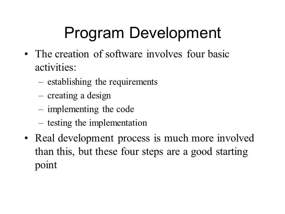Program Development The creation of software involves four basic activities: –establishing the requirements –creating a design –implementing the code –testing the implementation Real development process is much more involved than this, but these four steps are a good starting point