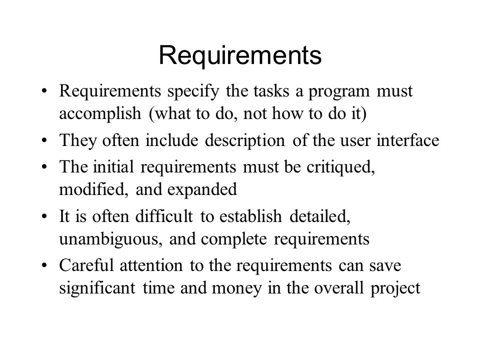 Requirements Requirements specify the tasks a program must accomplish (what to do, not how to do it) They often include description of the user interface The initial requirements must be critiqued, modified, and expanded It is often difficult to establish detailed, unambiguous, and complete requirements Careful attention to the requirements can save significant time and money in the overall project