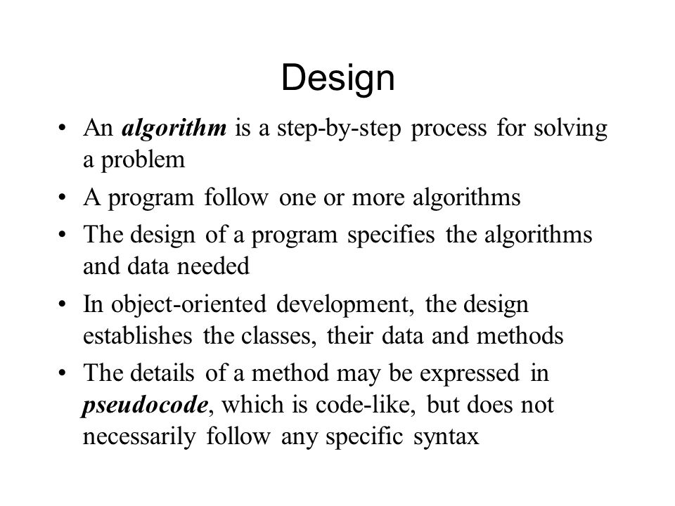 Design An algorithm is a step-by-step process for solving a problem A program follow one or more algorithms The design of a program specifies the algorithms and data needed In object-oriented development, the design establishes the classes, their data and methods The details of a method may be expressed in pseudocode, which is code-like, but does not necessarily follow any specific syntax
