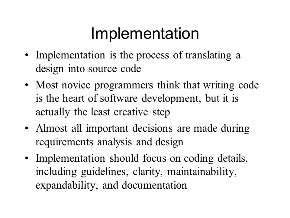 Implementation Implementation is the process of translating a design into source code Most novice programmers think that writing code is the heart of software development, but it is actually the least creative step Almost all important decisions are made during requirements analysis and design Implementation should focus on coding details, including guidelines, clarity, maintainability, expandability, and documentation
