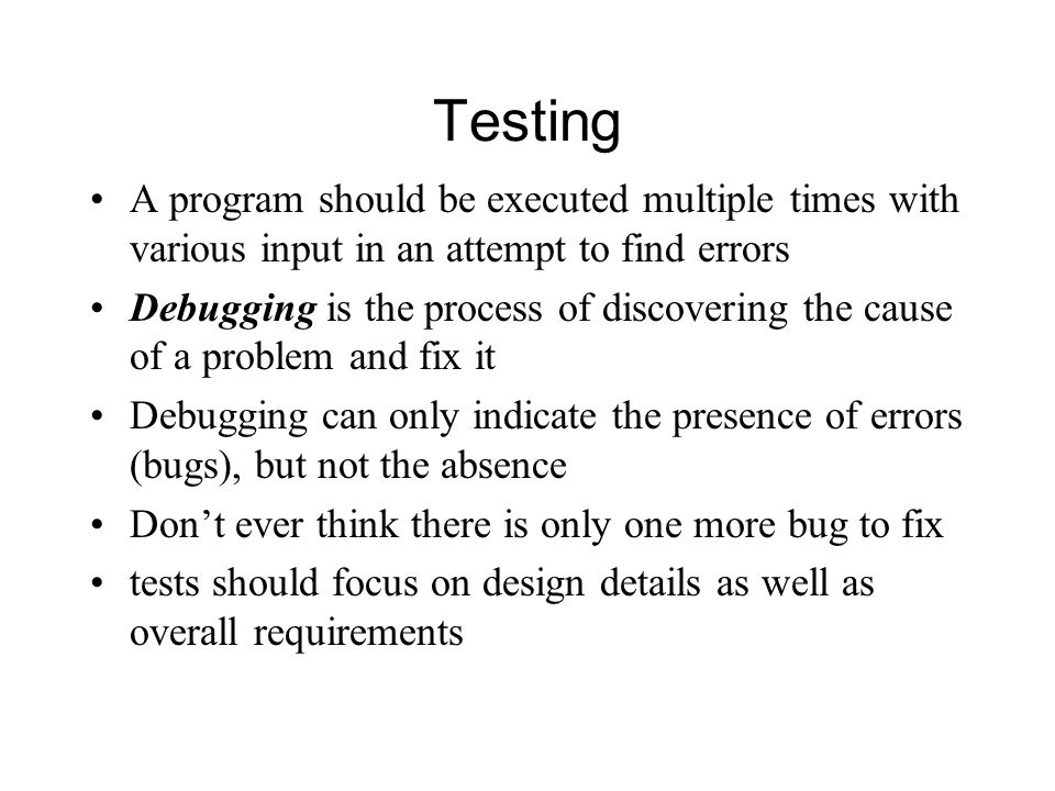 Testing A program should be executed multiple times with various input in an attempt to find errors Debugging is the process of discovering the cause of a problem and fix it Debugging can only indicate the presence of errors (bugs), but not the absence Don't ever think there is only one more bug to fix tests should focus on design details as well as overall requirements