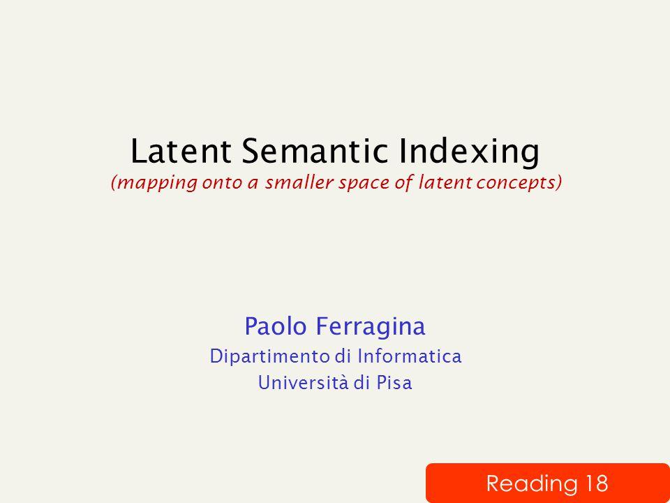 Latent Semantic Indexing (mapping onto a smaller space of latent concepts) Paolo Ferragina Dipartimento di Informatica Università di Pisa Reading 18