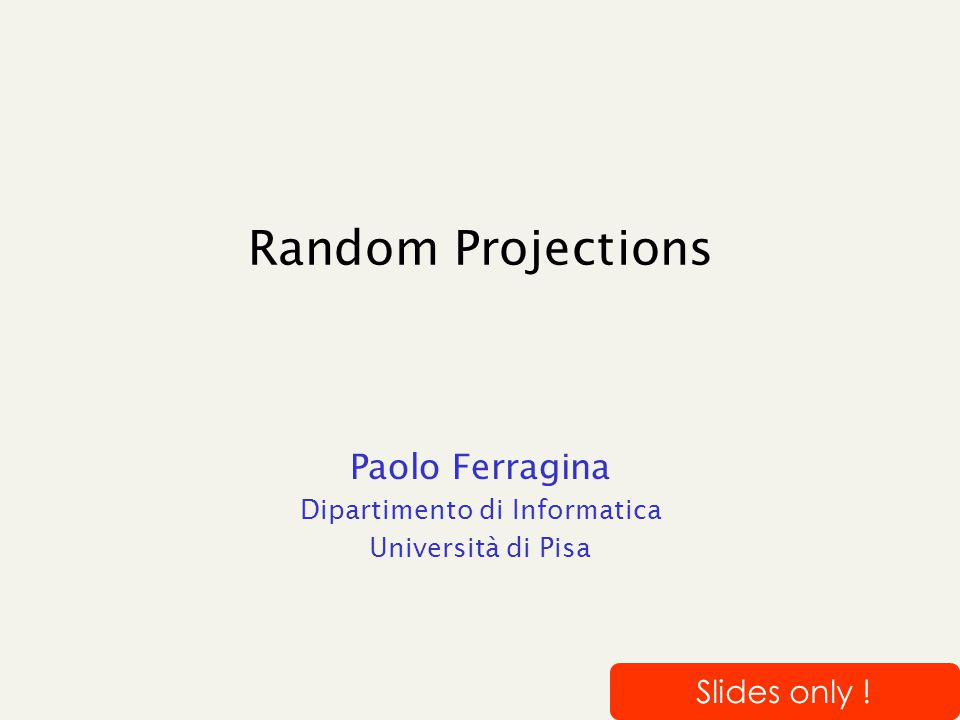 Random Projections Paolo Ferragina Dipartimento di Informatica Università di Pisa Slides only !