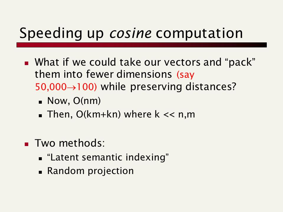 Speeding up cosine computation What if we could take our vectors and pack them into fewer dimensions (say 50,000  100) while preserving distances.