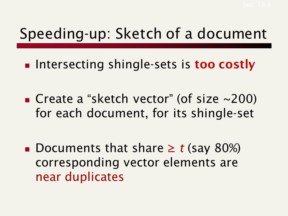 Speeding-up: Sketch of a document Intersecting shingle-sets is too costly Create a sketch vector (of size ~200) for each document, for its shingle-set Documents that share ≥ t (say 80%) corresponding vector elements are near duplicates Sec.