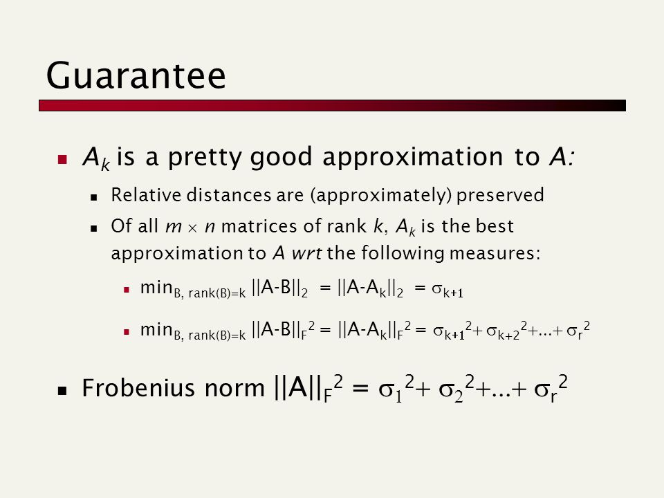 Guarantee A k is a pretty good approximation to A: Relative distances are (approximately) preserved Of all m  n matrices of rank k, A k is the best approximation to A wrt the following measures: min B, rank(B)=k ||A-B|| 2 = ||A-A k || 2 =  k  min B, rank(B)=k ||A-B|| F 2 = ||A-A k || F 2 =  k  2  k+2 2  r 2 Frobenius norm ||A|| F 2 =   2   2  r 2