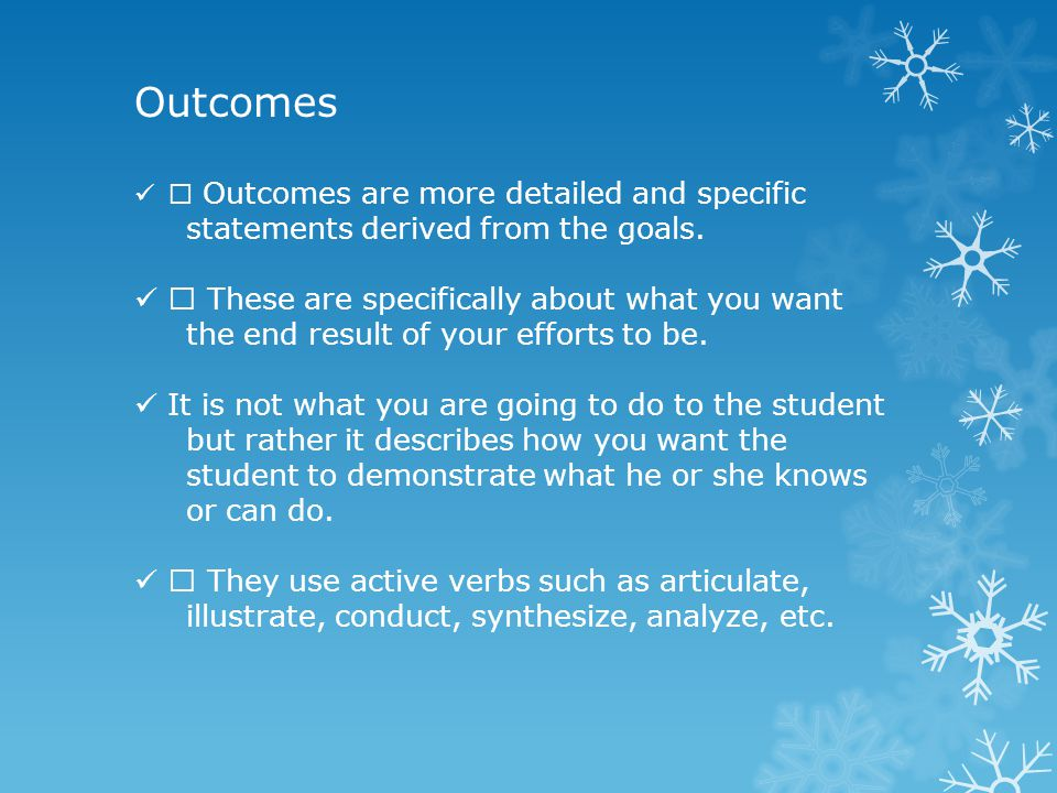 Outcomes ƒ Outcomes are more detailed and specific statements derived from the goals.