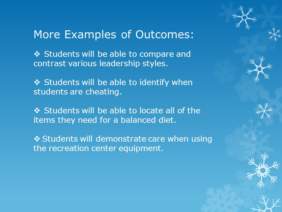 More Examples of Outcomes:  Students will be able to compare and contrast various leadership styles.