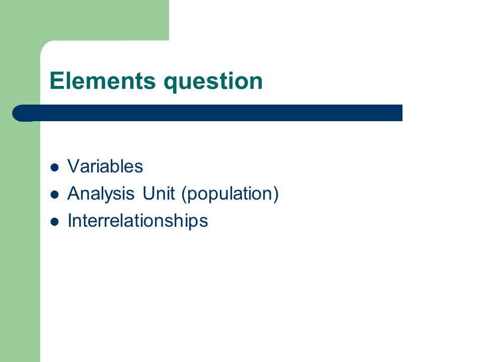 Elements question Variables Analysis Unit (population) Interrelationships