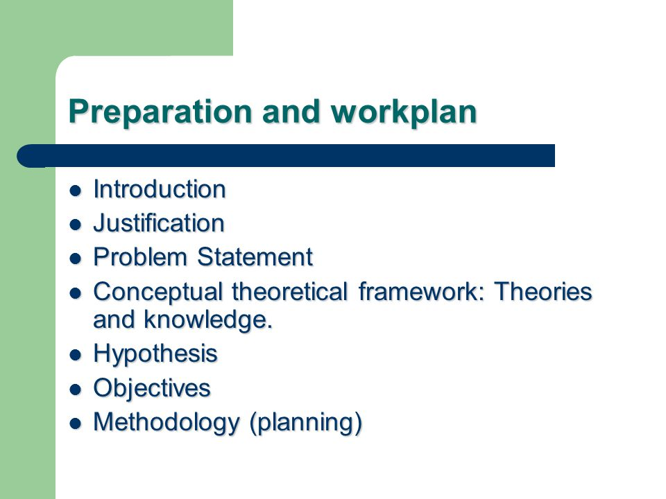 Preparation and workplan Introduction Introduction Justification Justification Problem Statement Problem Statement Conceptual theoretical framework: Theories and knowledge.