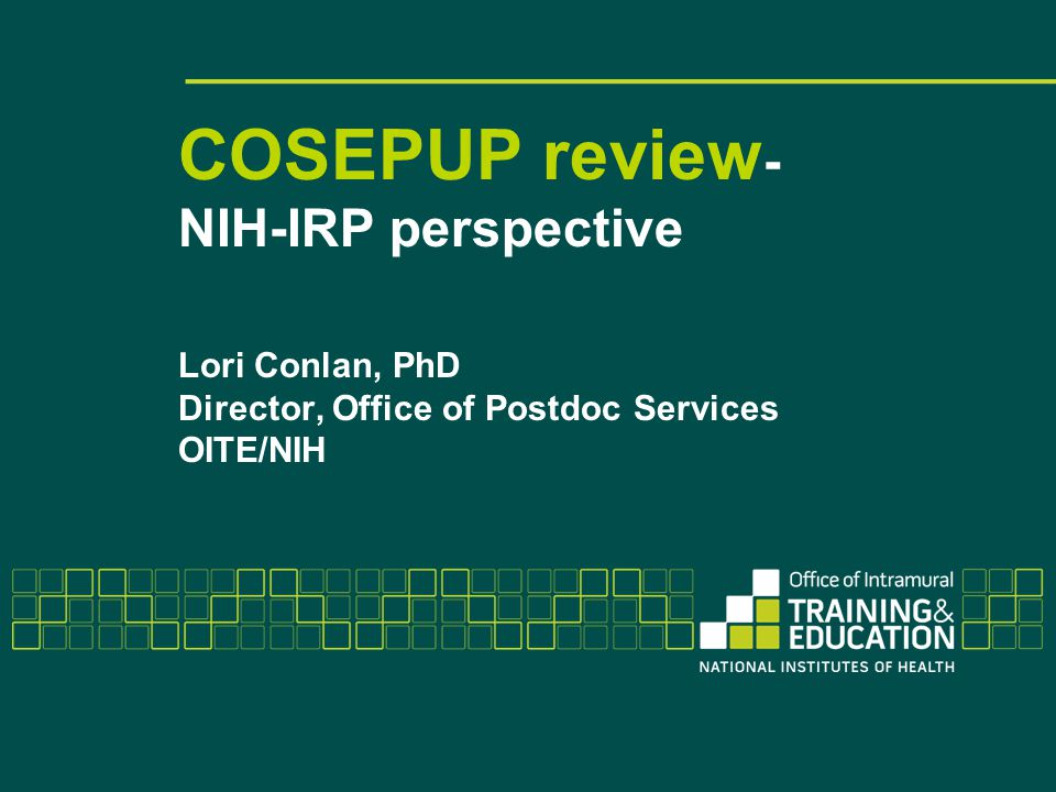 COSEPUP review - NIH-IRP perspective Lori Conlan, PhD Director, Office of Postdoc Services OITE/NIH