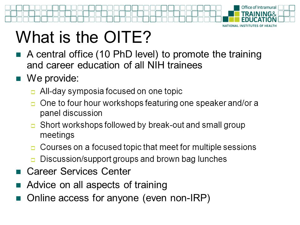 Build your career..Shape your future OITE encourage trainees to focus their efforts in three areas while at the NIH  Doing outstanding science  Attending to their career and professional development by taking advantage of both IC and OITE programs  Exploring and contributing to the community around them