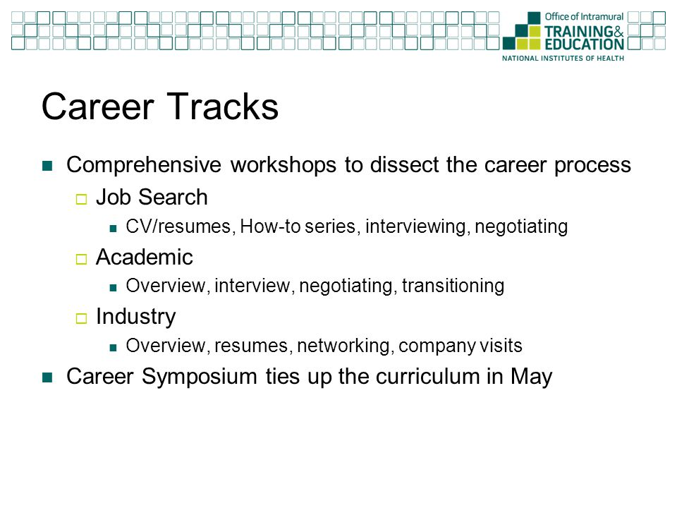Career Tracks Comprehensive workshops to dissect the career process  Job Search CV/resumes, How-to series, interviewing, negotiating  Academic Overview, interview, negotiating, transitioning  Industry Overview, resumes, networking, company visits Career Symposium ties up the curriculum in May