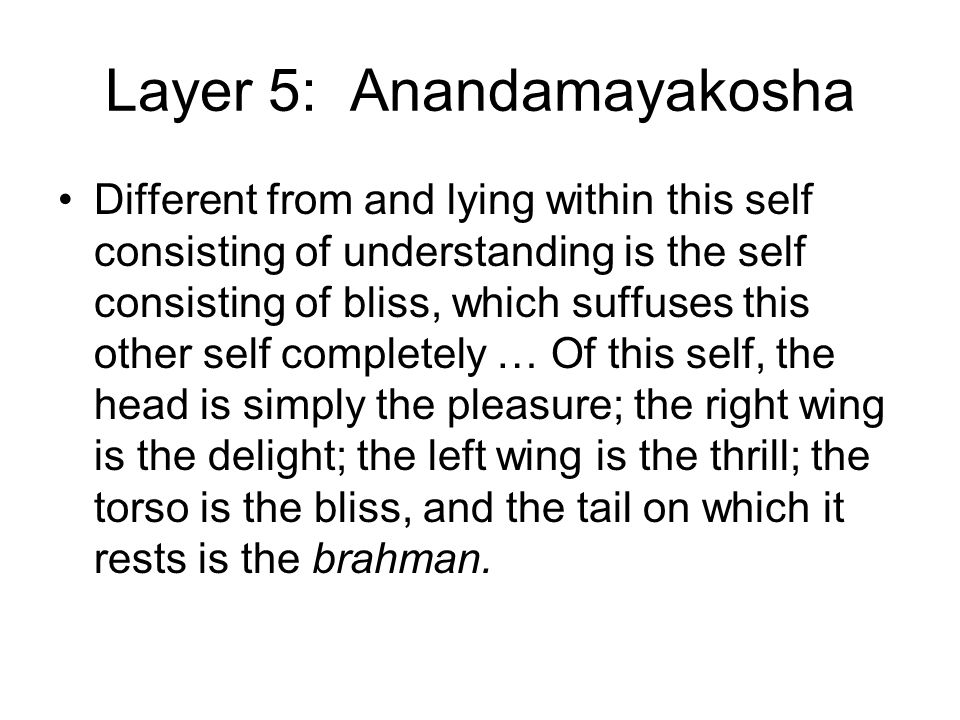 Layer 5: Anandamayakosha Different from and lying within this self consisting of understanding is the self consisting of bliss, which suffuses this other self completely … Of this self, the head is simply the pleasure; the right wing is the delight; the left wing is the thrill; the torso is the bliss, and the tail on which it rests is the brahman.