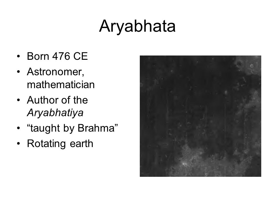 Aryabhata Born 476 CE Astronomer, mathematician Author of the Aryabhatiya taught by Brahma Rotating earth