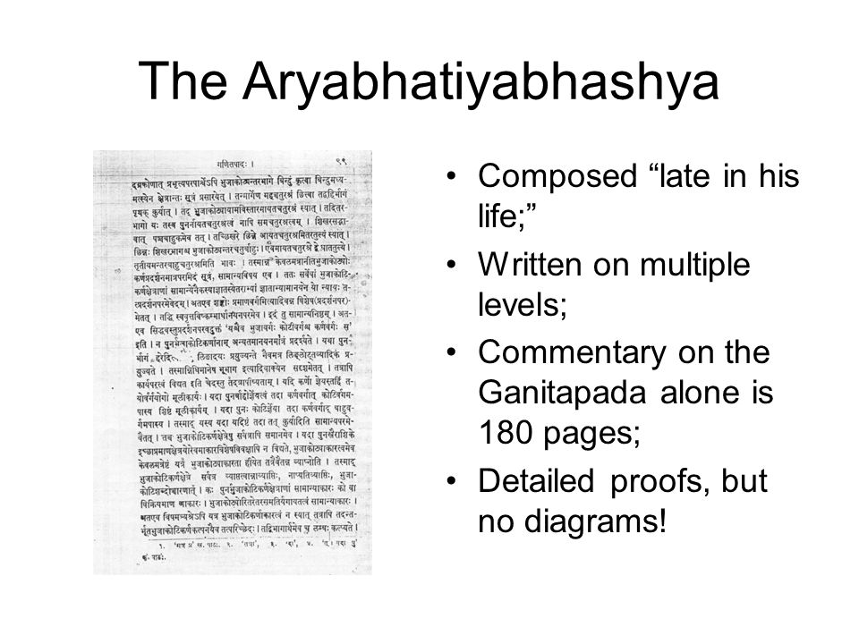 The Aryabhatiyabhashya Composed late in his life; Written on multiple levels; Commentary on the Ganitapada alone is 180 pages; Detailed proofs, but no diagrams!