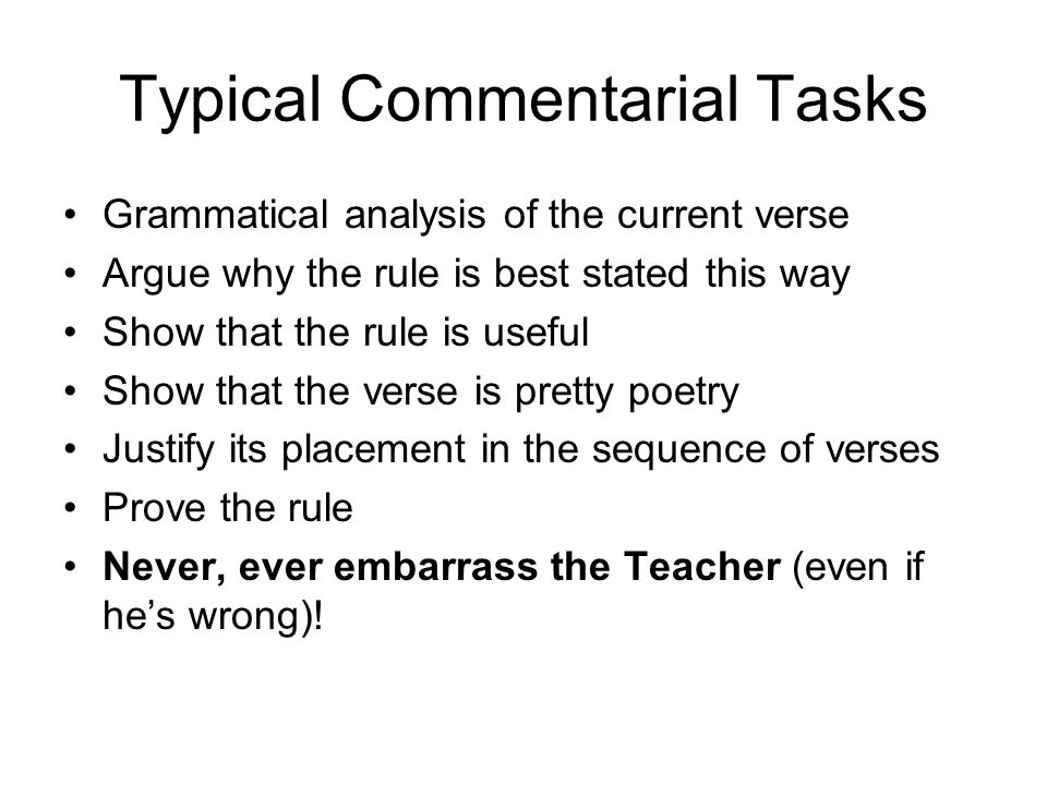 Typical Commentarial Tasks Grammatical analysis of the current verse Argue why the rule is best stated this way Show that the rule is useful Show that the verse is pretty poetry Justify its placement in the sequence of verses Prove the rule Never, ever embarrass the Teacher (even if he's wrong)!