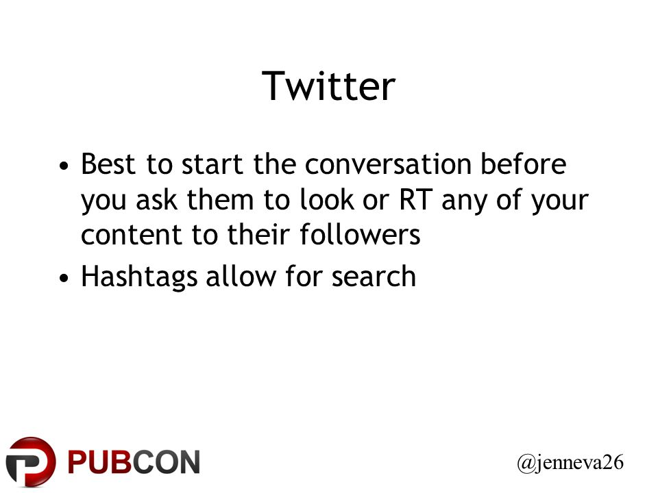 Twitter Best to start the conversation before you ask them to look or RT any of your content to their followers Hashtags allow for search @jenneva26