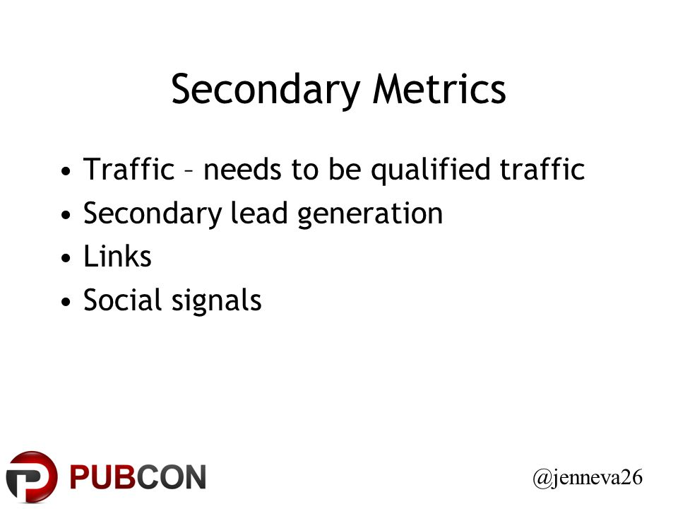 Secondary Metrics Traffic – needs to be qualified traffic Secondary lead generation Links Social signals @jenneva26