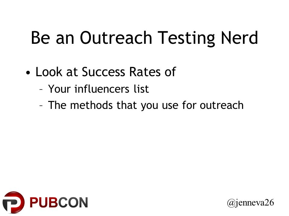 Be an Outreach Testing Nerd Look at Success Rates of –Your influencers list –The methods that you use for outreach @jenneva26