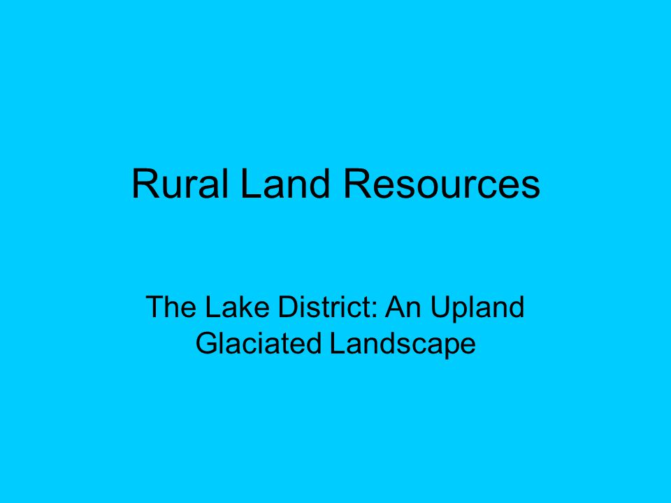 Rural Land Resources The Lake District: An Upland Glaciated Landscape
