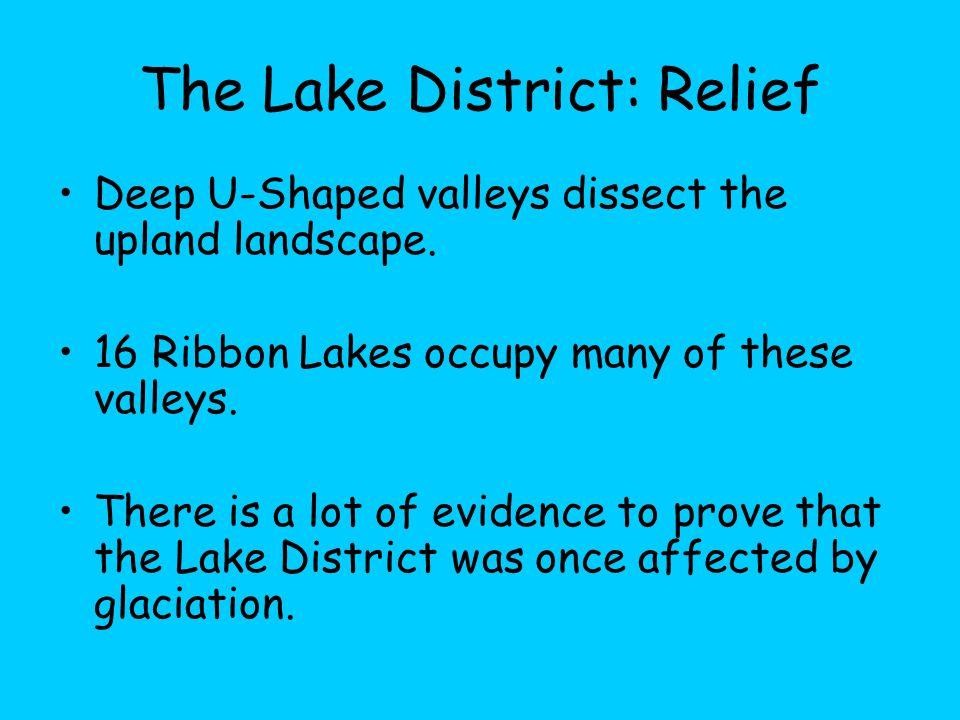 The Lake District: Relief Deep U-Shaped valleys dissect the upland landscape. 16 Ribbon Lakes occupy many of these valleys. There is a lot of evidence