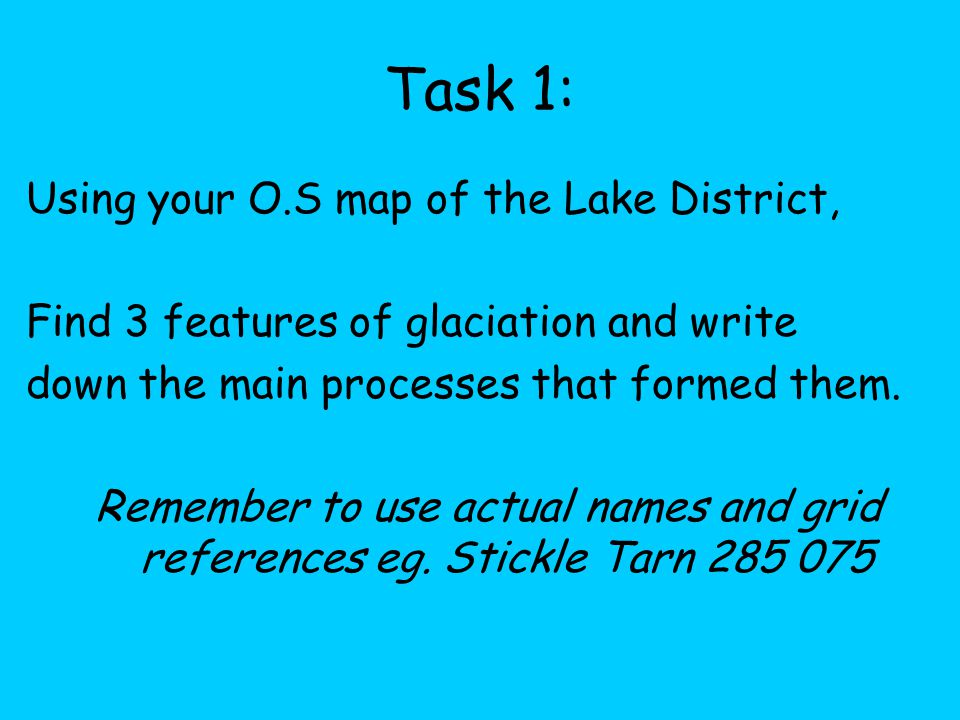 Task 1: Using your O.S map of the Lake District, Find 3 features of glaciation and write down the main processes that formed them.