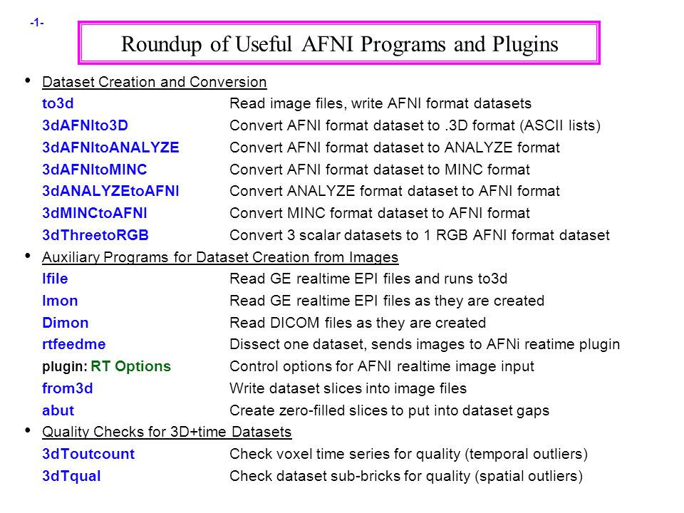 -1- Roundup of Useful AFNI Programs and Plugins Dataset Creation and Conversion to3dRead image files, write AFNI format datasets 3dAFNIto3DConvert AFNI format dataset to.3D format (ASCII lists) 3dAFNItoANALYZEConvert AFNI format dataset to ANALYZE format 3dAFNItoMINCConvert AFNI format dataset to MINC format 3dANALYZEtoAFNIConvert ANALYZE format dataset to AFNI format 3dMINCtoAFNIConvert MINC format dataset to AFNI format 3dThreetoRGBConvert 3 scalar datasets to 1 RGB AFNI format dataset Auxiliary Programs for Dataset Creation from Images IfileRead GE realtime EPI files and runs to3d ImonRead GE realtime EPI files as they are created DimonRead DICOM files as they are created rtfeedmeDissect one dataset, sends images to AFNi reatime plugin plugin: RT OptionsControl options for AFNI realtime image input from3dWrite dataset slices into image files abutCreate zero-filled slices to put into dataset gaps Quality Checks for 3D+time Datasets 3dToutcountCheck voxel time series for quality (temporal outliers) 3dTqualCheck dataset sub-bricks for quality (spatial outliers)