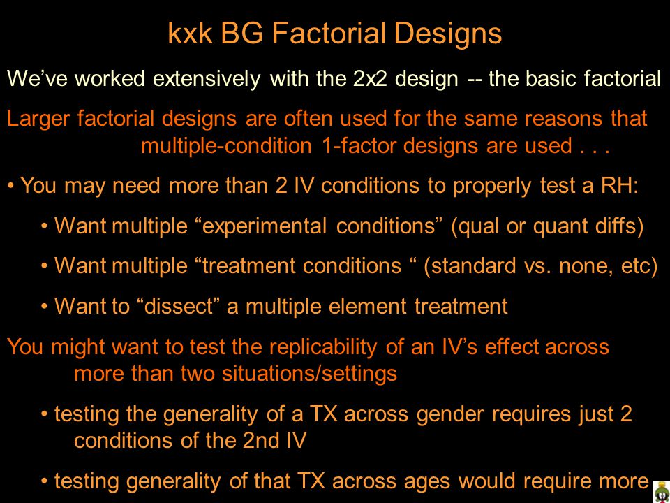 kxk BG Factorial Designs We've worked extensively with the 2x2 design -- the basic factorial Larger factorial designs are often used for the same reasons that multiple-condition 1-factor designs are used...