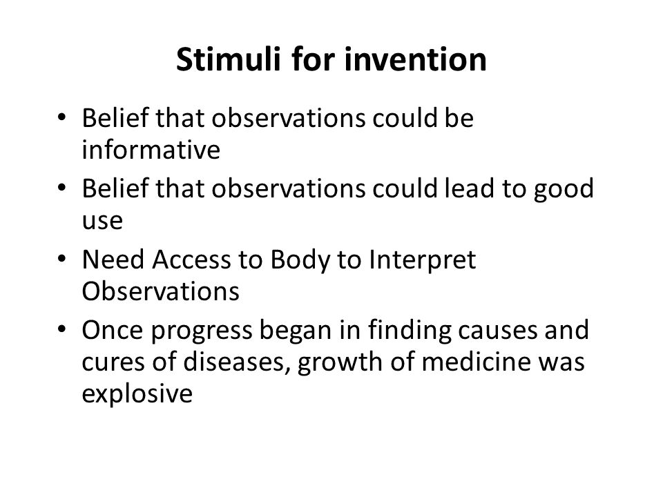 Stimuli for invention Belief that observations could be informative Belief that observations could lead to good use Need Access to Body to Interpret Observations Once progress began in finding causes and cures of diseases, growth of medicine was explosive