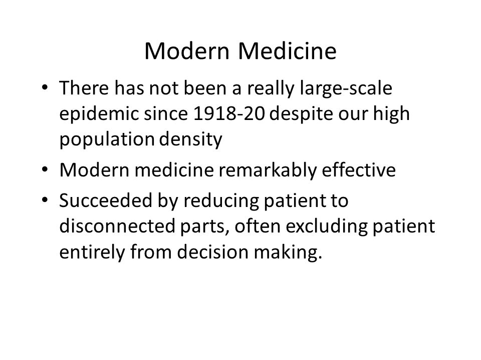 Modern Medicine There has not been a really large-scale epidemic since 1918-20 despite our high population density Modern medicine remarkably effective Succeeded by reducing patient to disconnected parts, often excluding patient entirely from decision making.